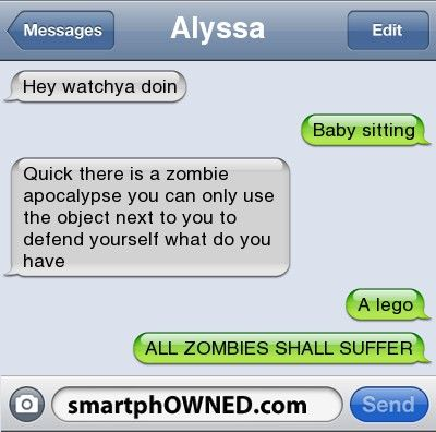 AlyssaHey watchya doin | Baby sitting | Quick there is a zombie apocalypse you can only use the object next to you to defend yourself what do you have | A lego | ALL ZOMBIES SHALL SUFFER