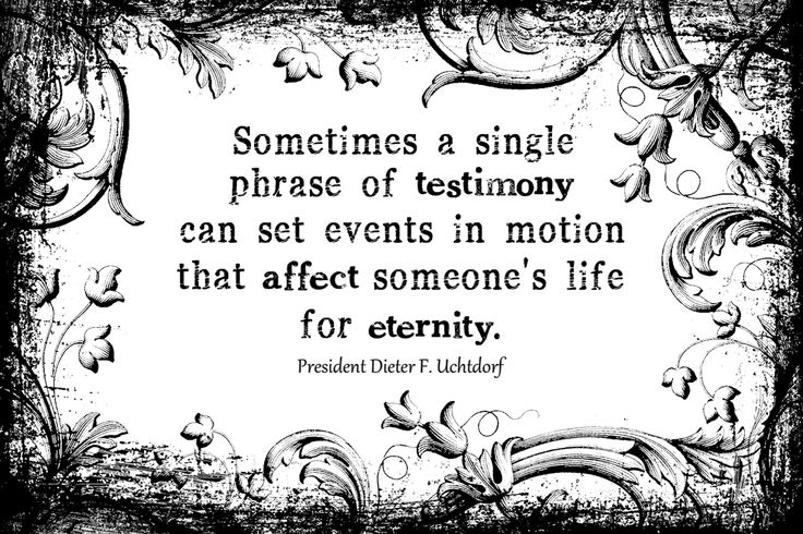 "Dieter Uchtdorf quote, ""Sometimes a single phrase of testimony can set events in motion that affect someone's life for eternity."""
