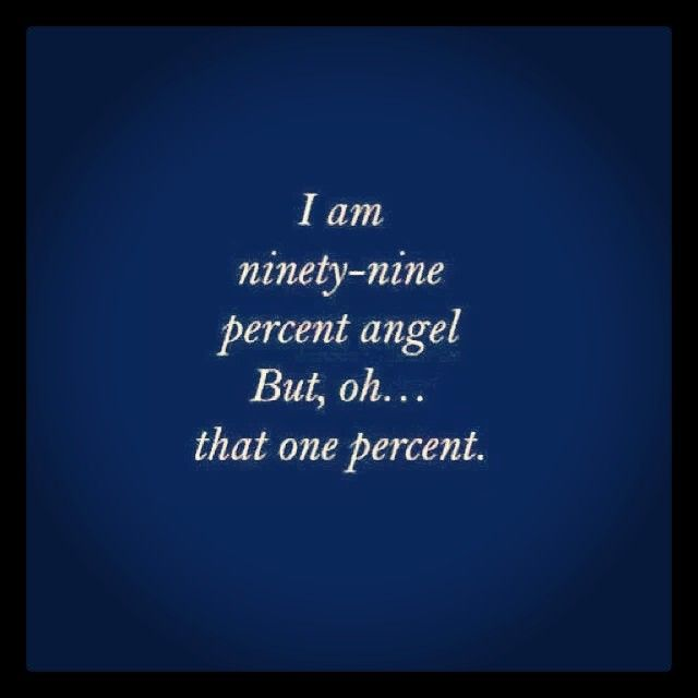 I am ninety-nine percent angel. But, oh... that one percent.
