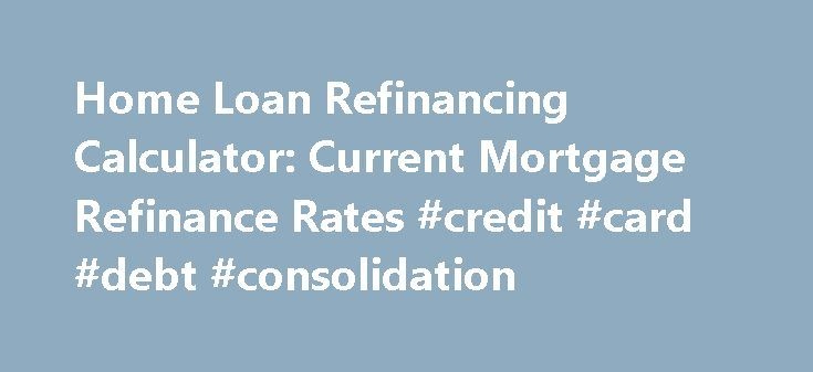 Home Loan Refinancing Calculator: Current Mortgage Refinance Rates #credit #card #debt #consolidation http://loans.nef2.com/2017/05/03/home-loan-refinancing-calculator-current-mortgage-refinance-rates-credit-card-debt-consolidation/  #home loan refinance # Deciding whether or not you should refinance your home mortgage depends upon several factors. It also depends upon whether you are looking to simply reduce your monthly payment or if you are hoping to save money…  Read more