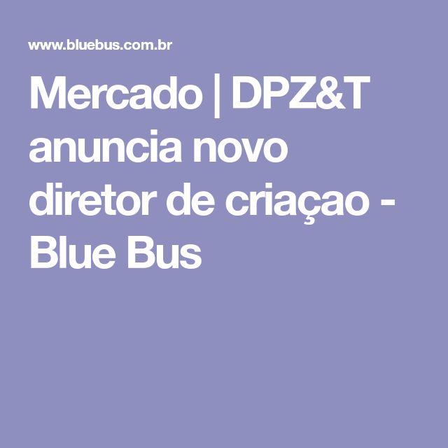 Mercado | DPZ&T anuncia novo diretor de criaçao - Blue Bus