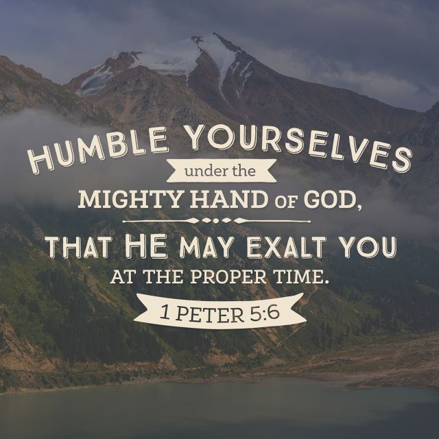 """""""Humble yourselves therefore under the mighty hand of God, that he may exalt you in due time:"""" 1 Peter 5:6 KJV http://bible.com/1/1pe.5.6.kjv"""