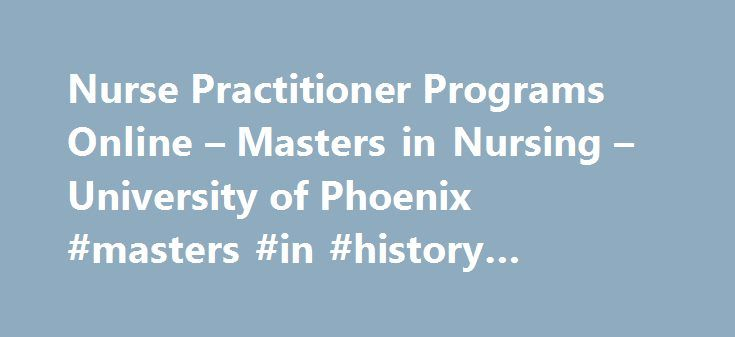 Nurse Practitioner Programs Online – Masters in Nursing – University of Phoenix #masters #in #history #online #programs http://malta.remmont.com/nurse-practitioner-programs-online-masters-in-nursing-university-of-phoenix-masters-in-history-online-programs/  # Master of Science in Nursing/Family Nurse Practitioner As a registered nurse, you've gained practical knowledge and skills that allow you to offer your patients the best care possible. You can take the skills you've already acquired and…