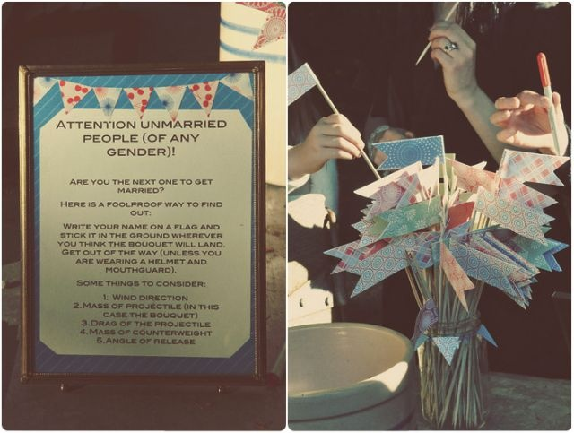 This is an awesome idea for an outdoor wedding! Have unmarried guest write their name stick the flag where they think the bouquet or garter will land & then toss it to save ppl from embarrassment!