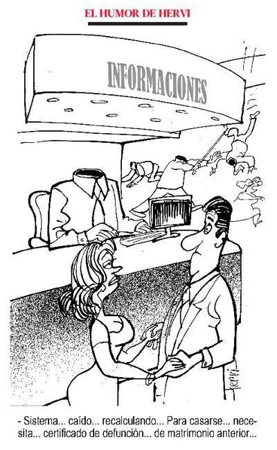 Humor de Hervi: - Sistema...caído...recalculando...Para casarse... necesita...certificado de defunción...de matrimonio anterior...