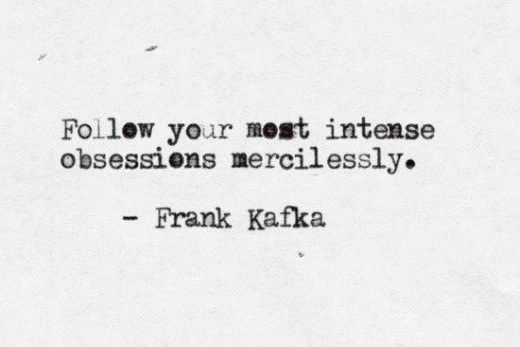 Follow your most intense obsessions mercilessly. Frank Kafka.