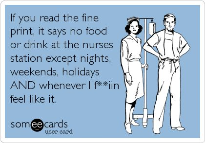 If you read the fine print, it says no food or drink at the nurses station except nights, weekends, holidays AND whenever I f**iin feel.