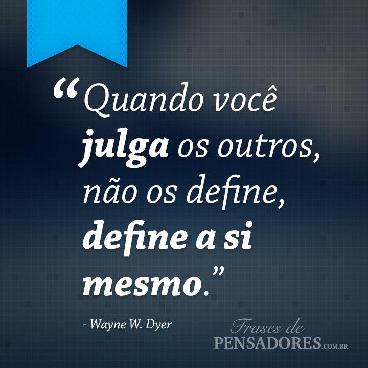"""Frase de Wayne W. Dyer: """"Quando você julga os outros, não os define, define a si mesmo.""""... Leia mais no Frases de Pensadores!"""