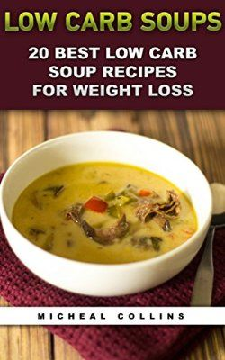 Low Carb Soups: 20 Best Low Carb Soup Recipes For Weight Loss: (low carbohydrate, high protein, low carbohydrate foods, low carb, low carb cookbook, low ... Ketogenic Diet to Overcome Belly Fat)