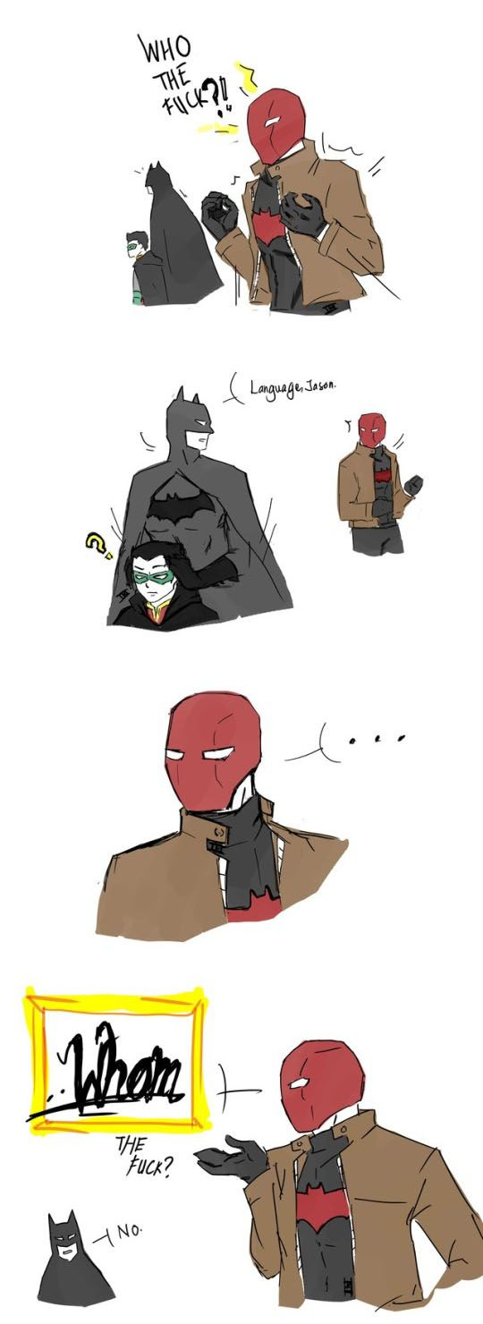 12/30/17   9:06p   DC  Batman  ''Who the Fuck?''  Jayson aka Red Hood   Why is He So Rattled!    ''Language Jason!''  Batman  aka Bruce Wayne    Damian Wayne  aka  Robin  Bruce Covers His Ears  ''Whom the Fuck?!''  Jayson  ''No!''  Batman.  fandomfabric.com