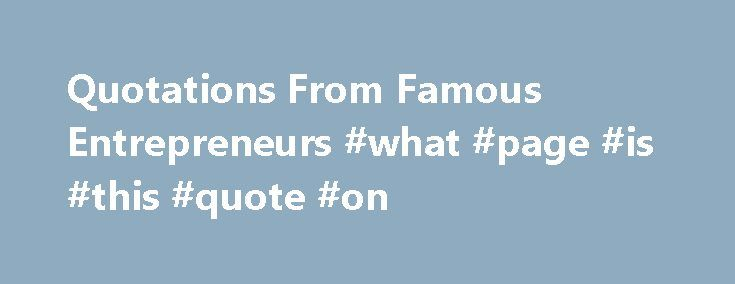 Quotations From Famous Entrepreneurs #what #page #is #this #quote #on http://quote.remmont.com/quotations-from-famous-entrepreneurs-what-page-is-this-quote-on/  Quotations from Famous Entrepreneurs on Entrepreneurship Updated November 22, 2016 Looking for some inspiration in starting your own business? Look no further! Here s what some of the world s most famous entrepreneurs have to say about entrepreneurship: When you reach an obstacle, turn it into an opportunity. You have the choice. You…