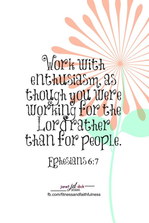 """Work with enthusiasm as though you were working for the LORD rather than for people""...Ephesians 6:7."