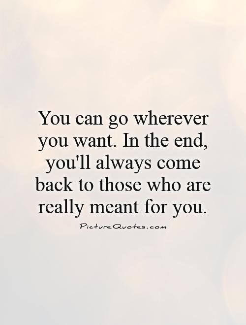 You can go wherever you want. In the end, you'll always come back to those who are really meant for you.