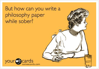 But how can you write a philosophy paper while sober?