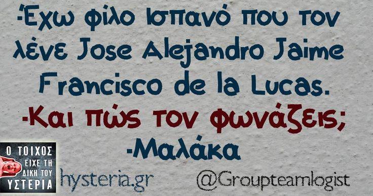 -Έχω φιλο ισπανό που τον λένε José Alejandro Jaime Francisco de la Lucas -και πως τον φωνάζεις? -μαλάκα