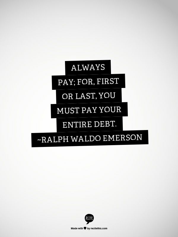 Always pay; for, first or last, you must pay your entire debt. ~Ralph Waldo Emerson
