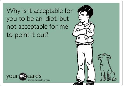 Funny Workplace Ecard: Why is it acceptable for you to be an idiot, but not acceptable for me to point it out?