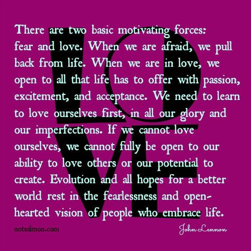 Two basic motivating forces: fear and love. When we are in love: we open to all life has to offer with passion, excitement, and acceptance. We need to learn to love ourselves first. Love gives us fearlessness and an open hearted vision of others who embrace life. God want this for his children. Love yourself.