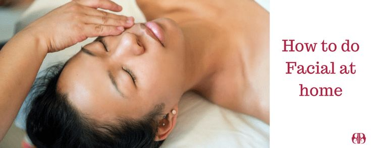 Facial at home with complete steps and whats the benefits of facial