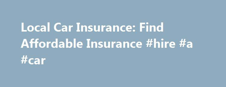 Local Car Insurance: Find Affordable Insurance #hire #a #car http://insurance.remmont.com/local-car-insurance-find-affordable-insurance-hire-a-car/  #local car insurance # local car insurance Local car insurance The next step is to click on the button and the result will be displayed on your screen. local car insurance Mortgage protection insurance payment is one of the few affordable ways for an individual to cover the enormous difference between the right of state […]The post Local Car…