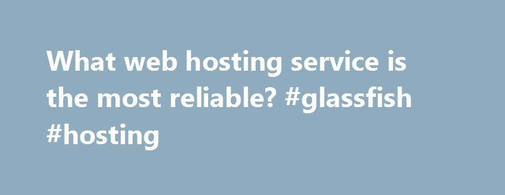 What web hosting service is the most reliable? #glassfish #hosting http://hosting.remmont.com/what-web-hosting-service-is-the-most-reliable-glassfish-hosting/  #reliable web hosting # Reliability is a quantity which is measured by a number of factors. These factors may include Uptime, usage of resources, support service, enough storage capacity and bandwidth, and most importantly the relief from technical snags which... Read more