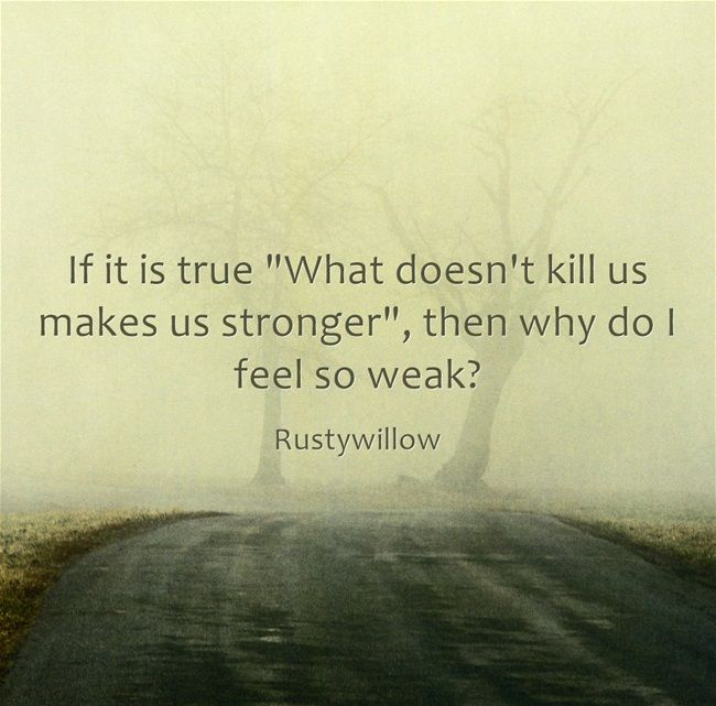 If it is true What doesn't kill us makes us stronger, then why do I feel so weak?