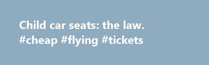 Child car seats: the law. #cheap #flying #tickets http://remmont.com/child-car-seats-the-law-cheap-flying-tickets/  #travel car seat # 2. When a child can travel without a car seat A child can travel without a child car seat in some circumstances. Taxis and minicabs (private hire vehicles) In a licensed taxi or minicab: children under 3 years of age can travel without a child's car seat or seat belt, but only on the back seat children aged 3 years or older can travel without a child's car…