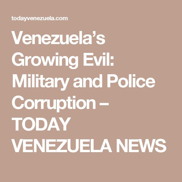 Venezuela's Growing Evil: Military and Police Corruption – TODAY VENEZUELA NEWS