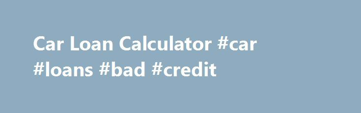 Car Loan Calculator #car #loans #bad #credit http://loans.nef2.com/2017/04/28/car-loan-calculator-car-loans-bad-credit/  #car loan calculator australia # Car Loan Calculator More Information about our online Car Loan Calculator Our online car loan calculator is a good tool to get a basic understanding of your personal budget in regards to how much you…  Read more