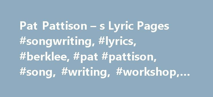 Pat Pattison – s Lyric Pages #songwriting, #lyrics, #berklee, #pat #pattison, #song, #writing, #workshop, #seminar http://sudan.remmont.com/pat-pattison-s-lyric-pages-songwriting-lyrics-berklee-pat-pattison-song-writing-workshop-seminar/  A message from Pat: Welcome to my site. There s plenty to look at here, videos. blogs. my seminar appearances. links to my Berklee online courses. and much, much more. I ve got a new piece under Pat s Parlour, Wittgenstein, Ordinary Language, and…