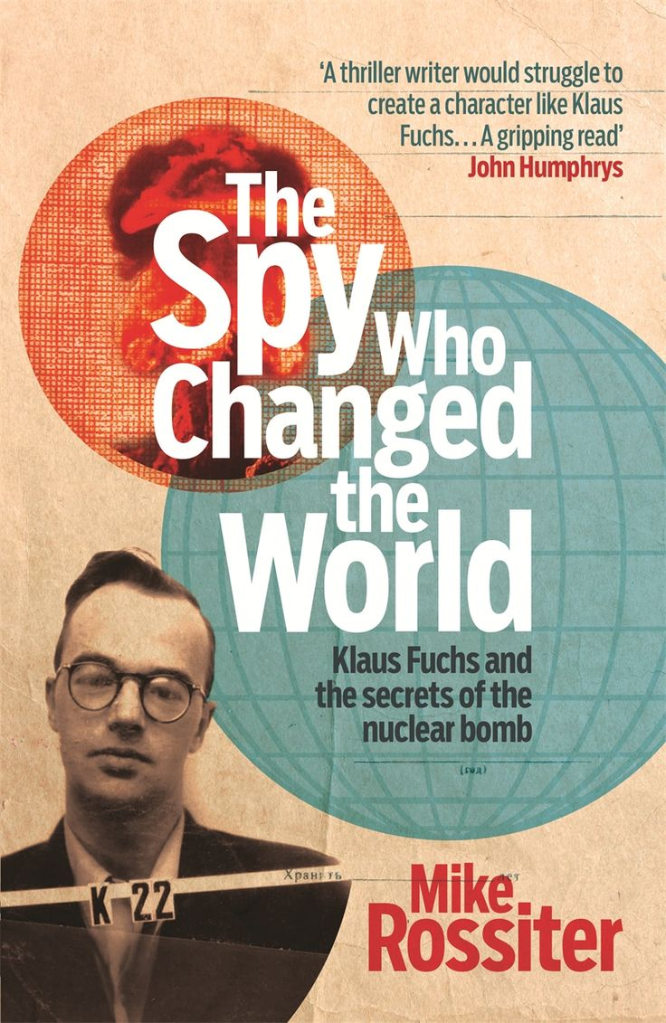 THE SPY WHO CHANGED THE WORLD – Mike Rossiter: This is the true story of arguably the most successful spy in modern history, Klaus Fuchs.