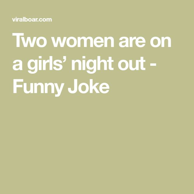 Two women are on a girls' night out - Funny Joke