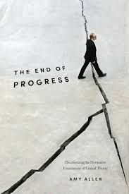 The End of Progress: Decolonizing the Normative Foundations of Critical Theory by Amy Allen   LSE Review of Books