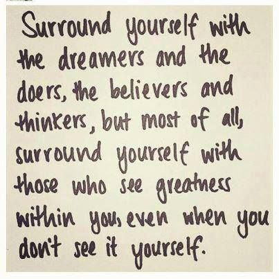 amen.  surround yourself with the dreamers and the doers, the believers and thinkers