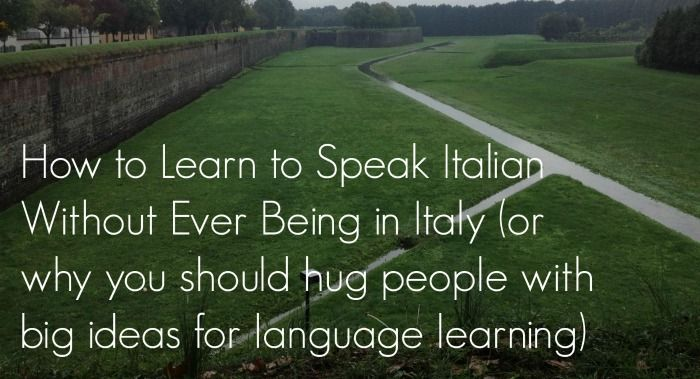 How to Learn to Speak Italian Without Ever Being in Italy (or why you should hug people with big ideas for language learning)