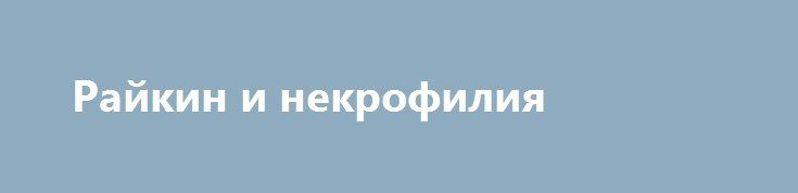Райкин и некрофилия http://rusdozor.ru/2017/02/06/rajkin-i-nekrofiliya/  Остается надеятся, что когда Райкин покинет этот бренный мир, его именем не будут называть улицы или театры. С такими взглядами, ему будет некомфортно в России как живым, так и мертвым. Ну а пока он еще жив, но менее любим, чем ...