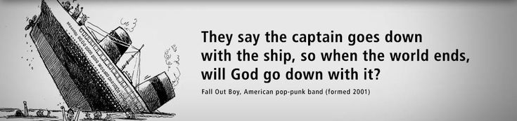 They say the captain goes down with the ship, so when the world ends, will God go down with it? - #Quote by Fall Out Boy, American pop-punk band formed in 2001.