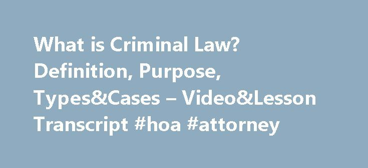 What is Criminal Law? Definition, Purpose, Types&Cases – Video&Lesson Transcript #hoa #attorney http://attorney.remmont.com/what-is-criminal-law-definition-purpose-typescases-videolesson-transcript-hoa-attorney/  #criminal law What is Criminal Law? – Definition, Purpose, Types&Cases In this lesson, learn what constitutes criminal law, examine the types of criminal law, and review significant criminal cases to gain an understanding of criminal law in the United States today. Definition of…