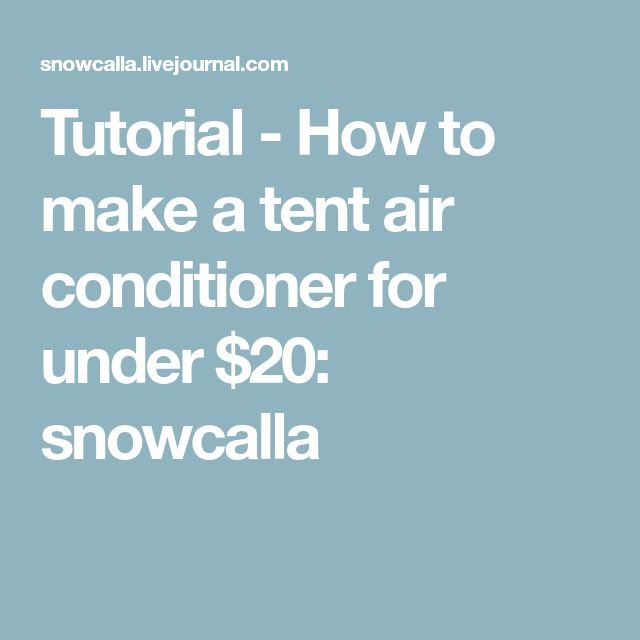 Tutorial - How to make a tent air conditioner for under $20: snowcalla