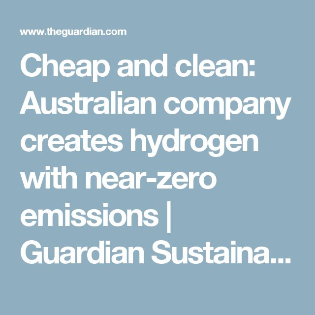 Cheap and clean: Australian company creates hydrogen with near-zero emissions   Guardian Sustainable Business   The Guardian