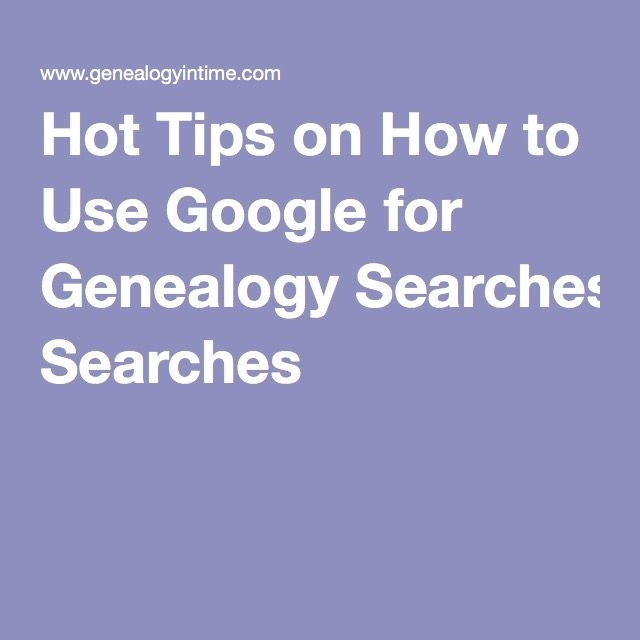 Hot Tips on How to Use Google for Genealogy Searches