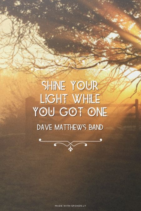 Shine your light while you got one. - Dave Matthews Band | Chelsea made this with Spoken.ly