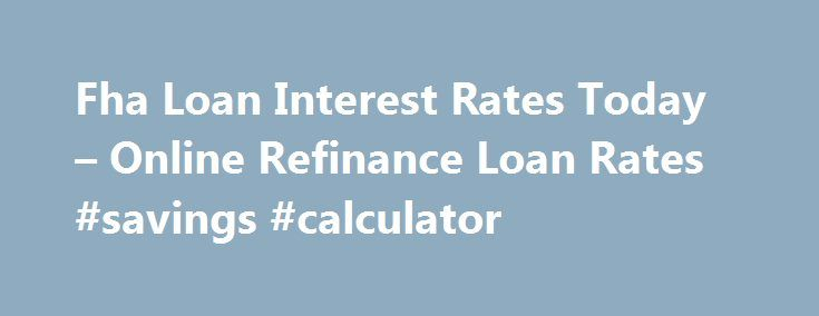 Fha Loan Interest Rates Today – Online Refinance Loan Rates #savings #calculator http://savings.nef2.com/fha-loan-interest-rates-today-online-refinance-loan-rates-savings-calculator/  fha loan interest rates today You can find more information on FHA Home Loan Refinance by clicking on the links at the bottom of this article, the best advice we can receive is not going to try to refinance on your own. fha loan interest rates today The calculator will ask you for information regarding the…