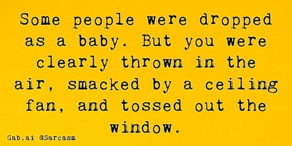 Some people were dropped as a baby. But you were clearly thrown in the air, smacked by a ceiling fan, and tossed out the window. - Sarcastic Humor