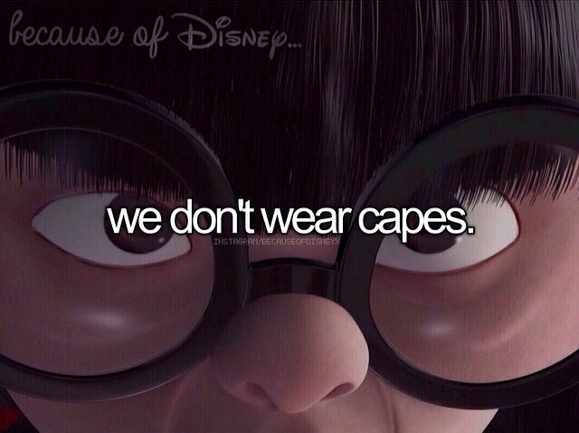 Because of Disney... we don't wear capes. -- Incredibles