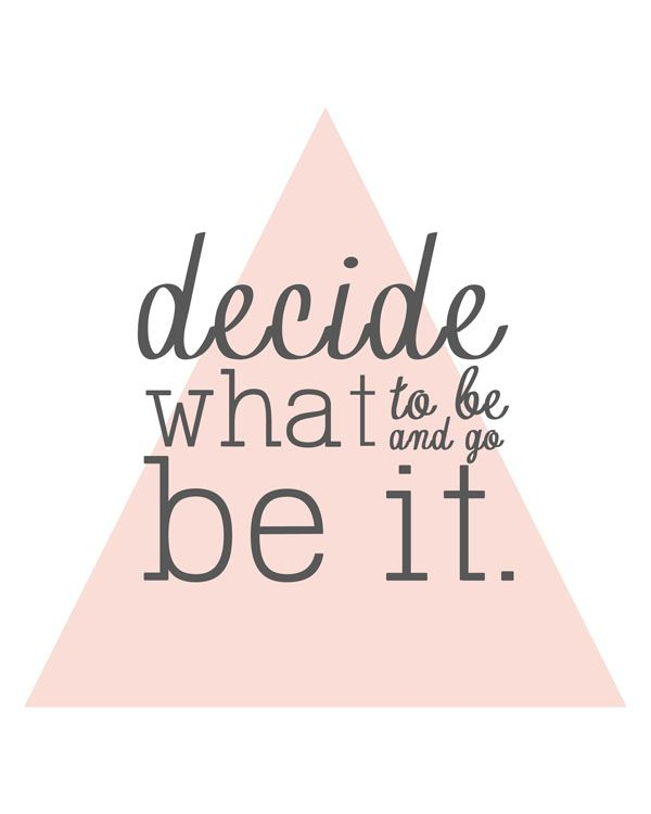 decide what to be and then be it - free printable you can put in a Mod Podged frame!