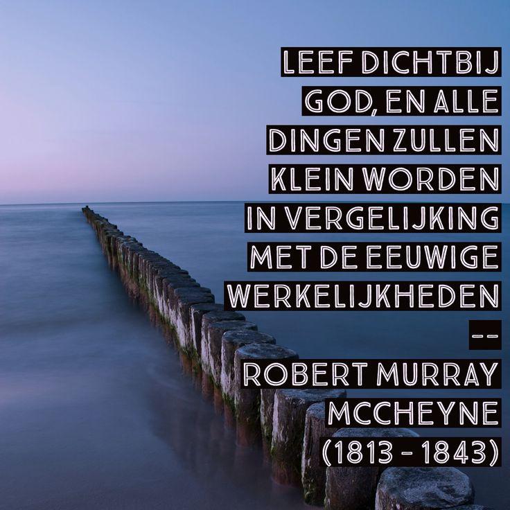 Leef dichtbij God, en alle dingen zullen klein worden in vergelijking met de eeuwige werkelijkheden   Robert Murray McCheyne  (1813 - 1843)