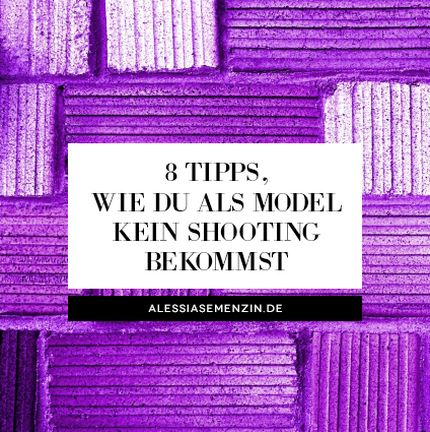 8 Tipps, wie du als Model kein Shooting bekommst - alessiasemenzin.de