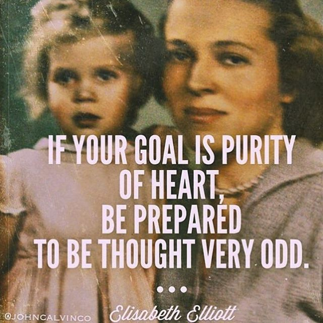 """""""If your goal is purity of heart, be prepared to be thought very odd."""" - Elisabeth Elliot"""