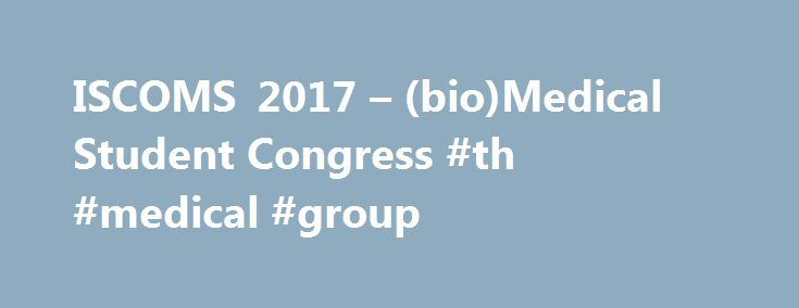 ISCOMS 2017 – (bio)Medical Student Congress #th #medical #group http://cameroon.nef2.com/iscoms-2017-biomedical-student-congress-th-medical-group/  # ISCOMS 2017 ISCOMS –the International Student Congress of (bio)Medical Sciences – is one of the world's leading student congresses in (bio)medical sciences. The 24 th edition of ISCOMS will take place from the 6 th of June until the 9 th of June at the University Medical Center of Groningen in the Netherlands. It offers a stimulating venue for…